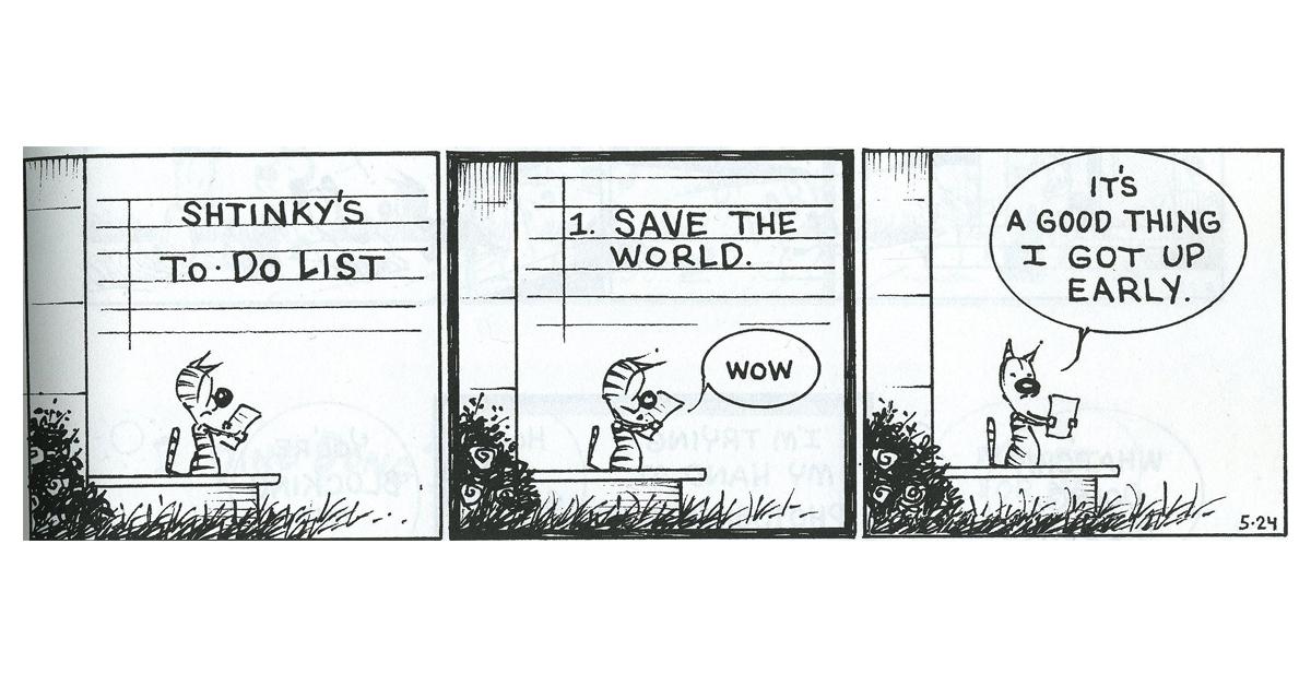 """Yksi esimerkkis Kamut-sarjakuvasta. Siinä kissa lukee tehtävälistaa. Listan ensimmäinen kohta on """"Pelasta maailma"""". Kissa toteaa tämän jälkeen,, että on hyvä, että hän heräsi aikaisin aamulla."""